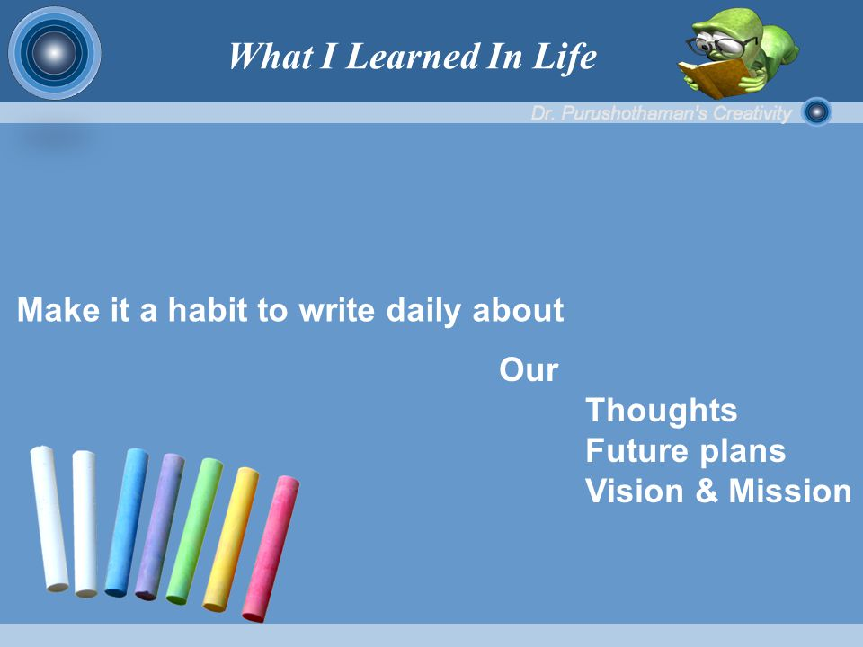 Make it a habit to write daily about Our Thoughts Future plans Vision & Mission What I Learned In Life