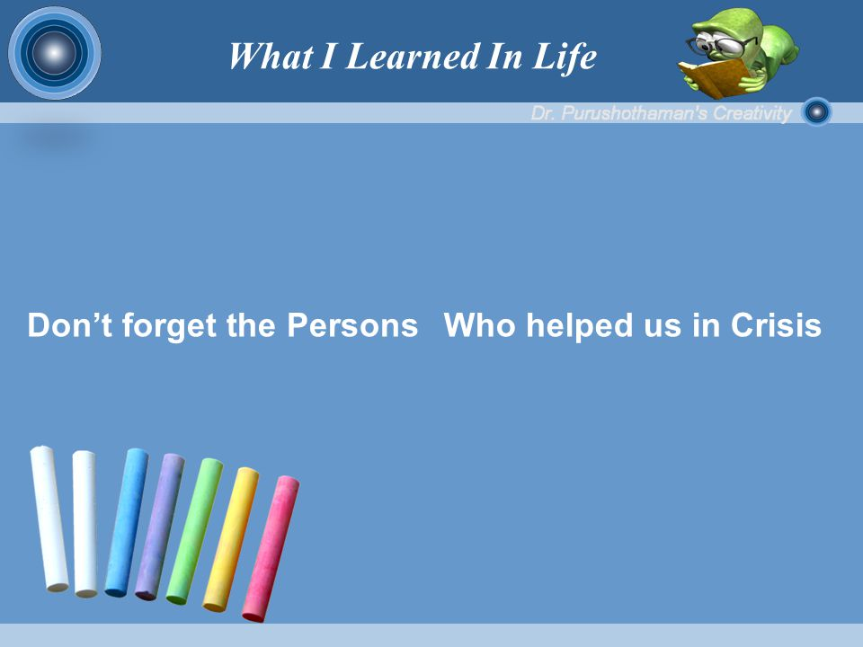 Don't forget the Persons Who helped us in Crisis What I Learned In Life