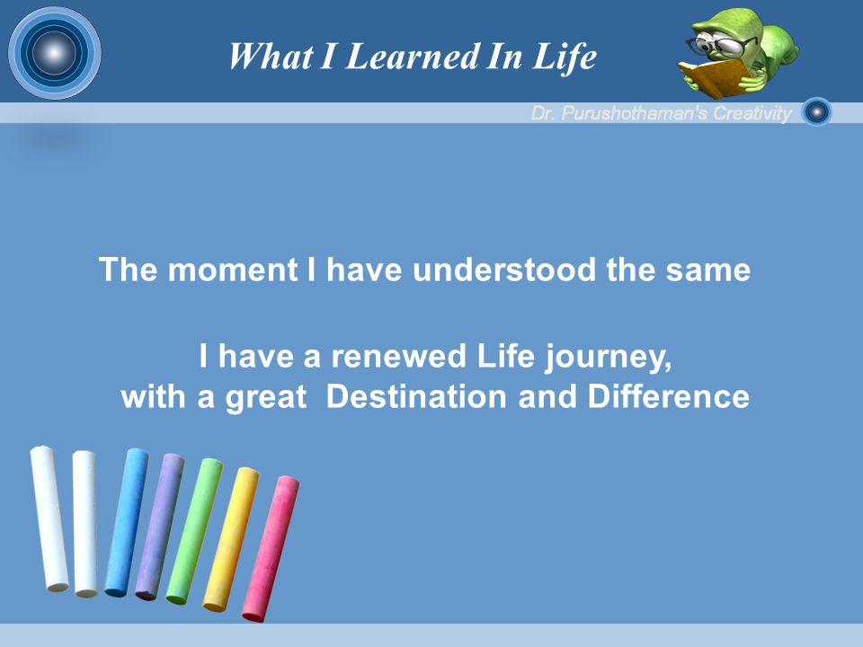 The moment I have understood the same I have a renewed Life journey, with a great Destination and Difference What I Learned In Life