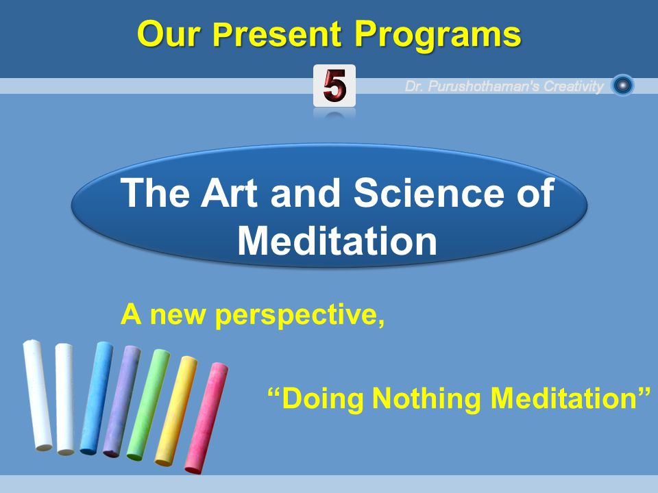 A new perspective, Doing Nothing Meditation The Art and Science of Meditation Our P resent Programs