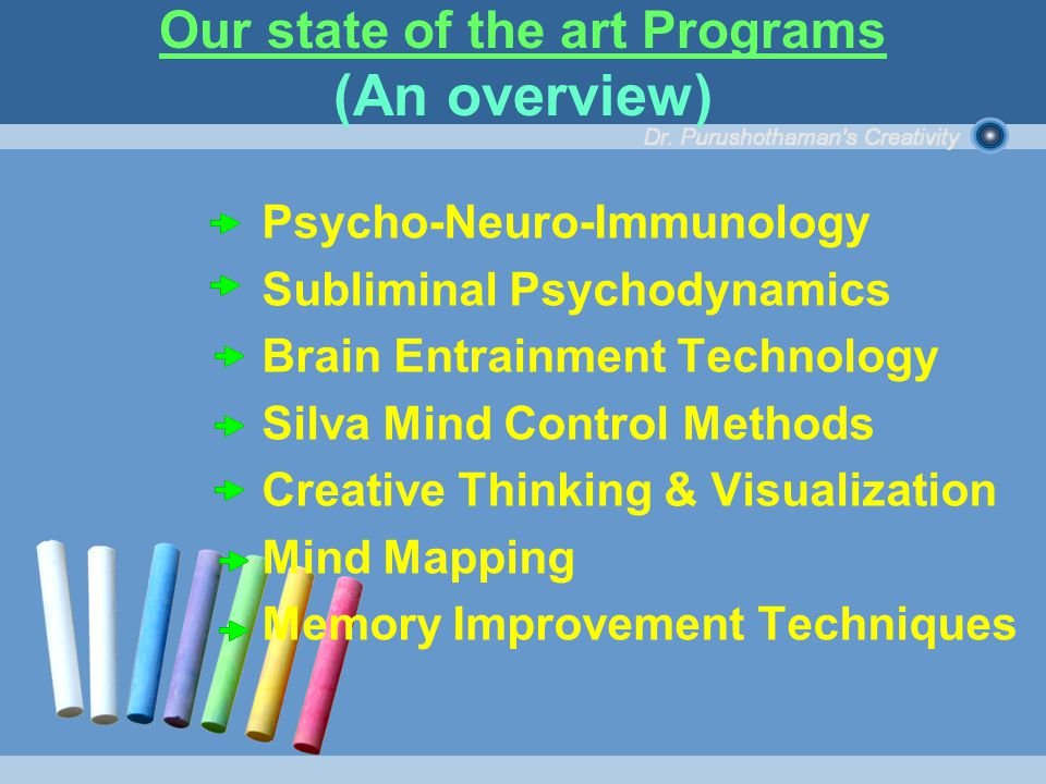 Psycho-Neuro-Immunology Subliminal Psychodynamics Brain Entrainment Technology Silva Mind Control Methods Creative Thinking & Visualization Mind Mapping Memory Improvement Techniques Our state of the art Programs (An overview)