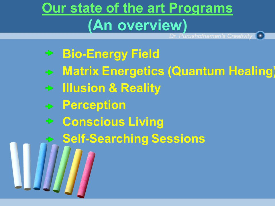 Bio-Energy Field Matrix Energetics (Quantum Healing) Illusion & Reality Perception Conscious Living Self-Searching Sessions Our state of the art Programs (An overview)