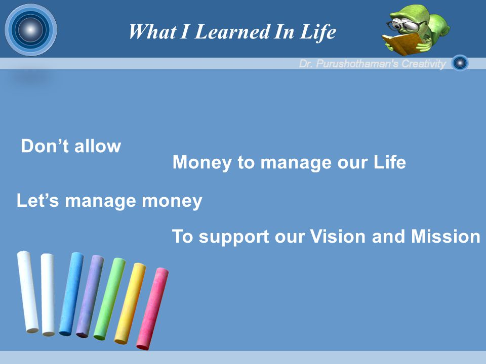 Don't allow Let's manage money To support our Vision and Mission Money to manage our Life What I Learned In Life