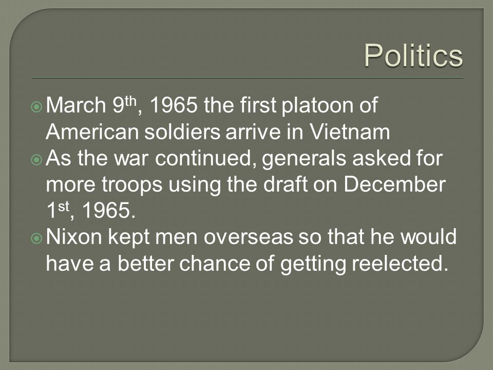  March 9 th, 1965 the first platoon of American soldiers arrive in Vietnam  As the war continued, generals asked for more troops using the draft on December 1 st, 1965.