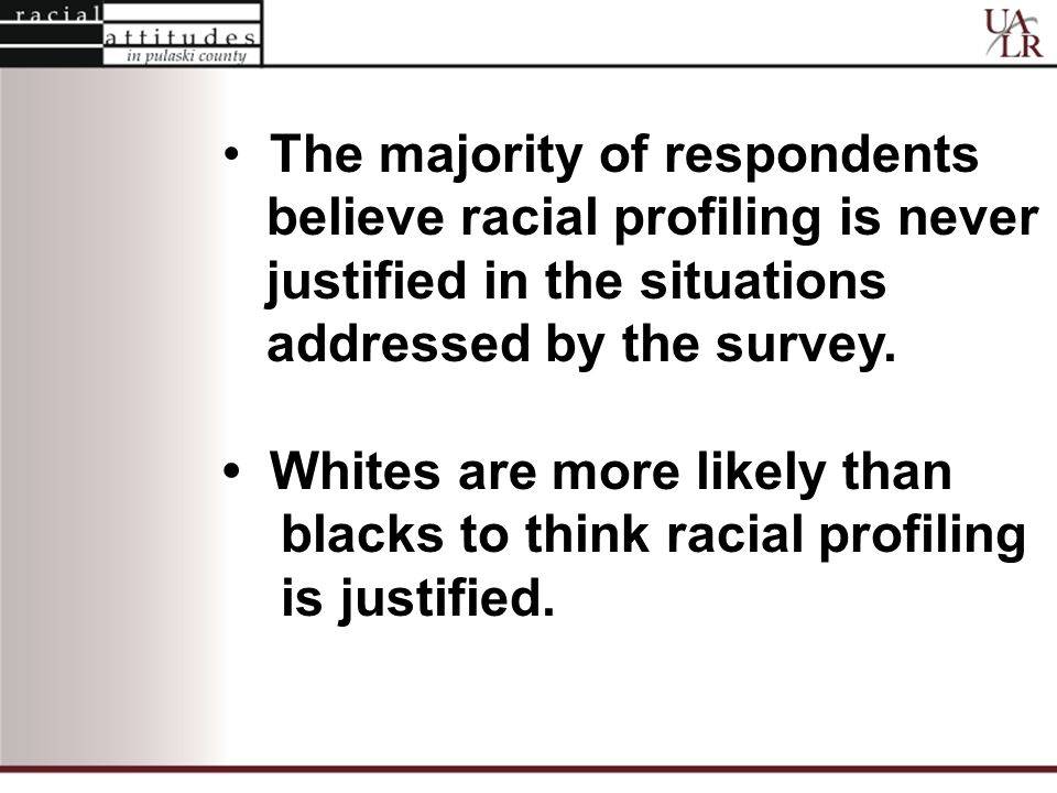 The majority of respondents believe racial profiling is never justified in the situations addressed by the survey.
