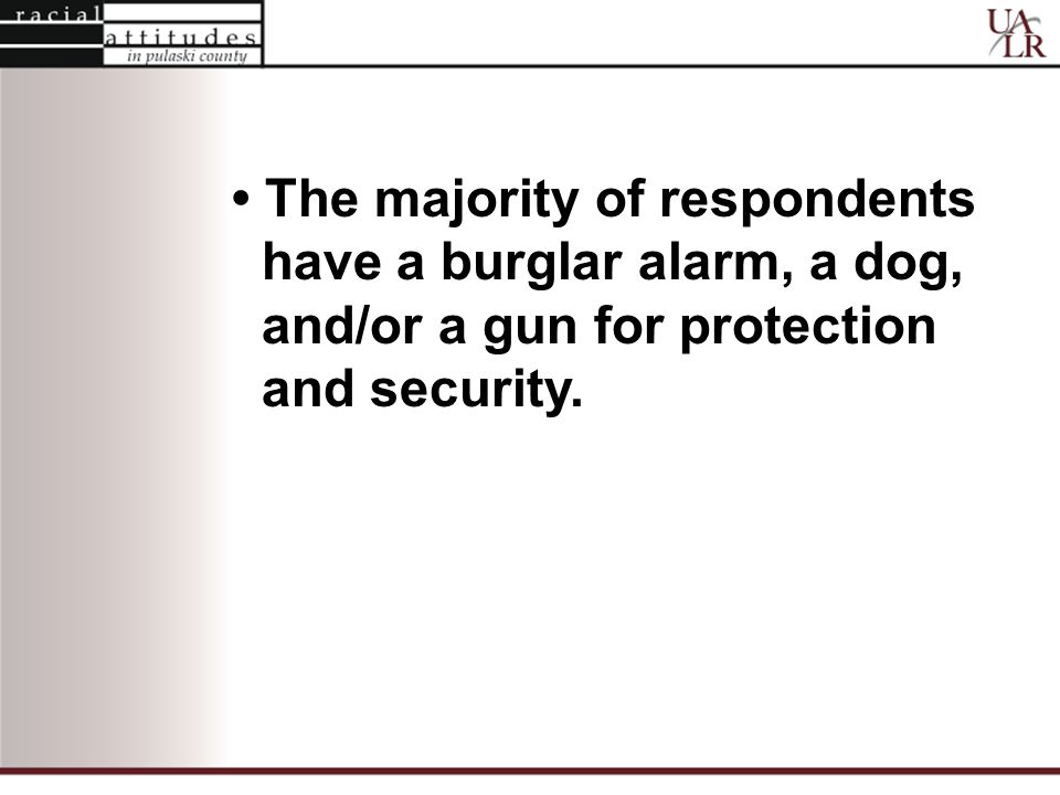The majority of respondents have a burglar alarm, a dog, and/or a gun for protection and security.
