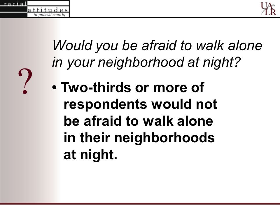 Would you be afraid to walk alone in your neighborhood at night.