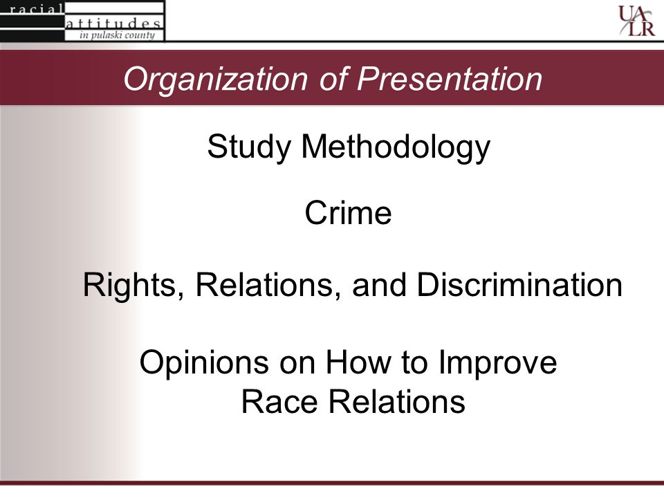 Organization of Presentation Study Methodology Crime Rights, Relations, and Discrimination Topic 3 Opinions on How to Improve Race Relations