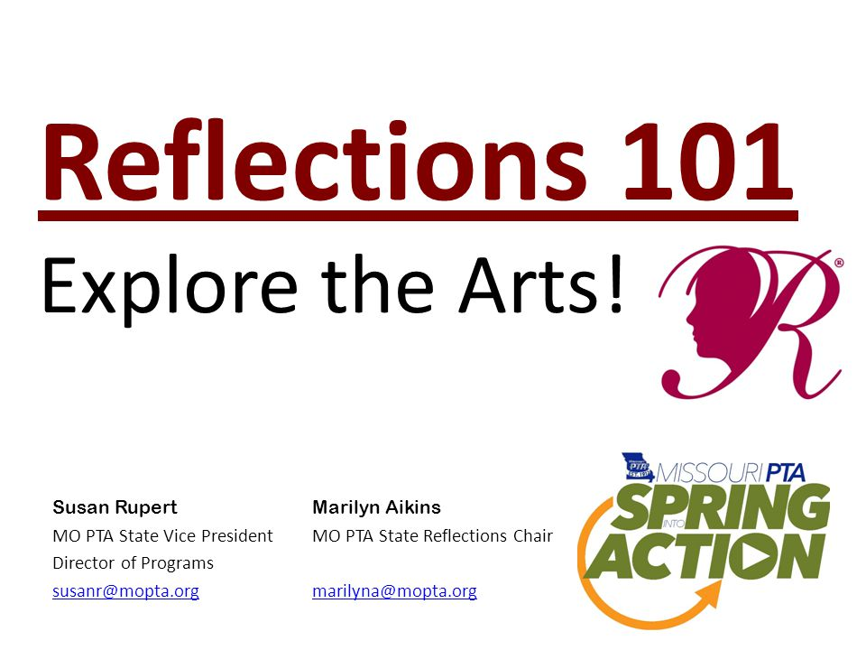 Reflections 101 Explore the Arts! Susan RupertMarilyn Aikins MO PTA State Vice President MO PTA State Reflections Chair Director of Programs susanr@mo