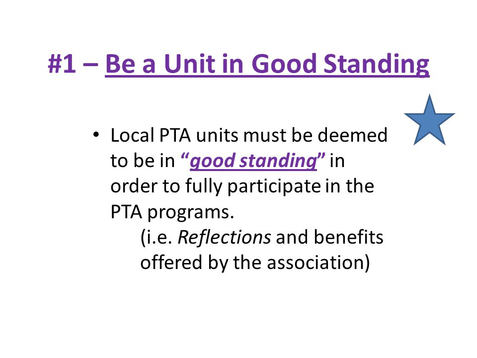 "#1 – Be a Unit in Good Standing Local PTA units must be deemed to be in ""good standing"" in order to fully participate in the PTA programs. (i.e. Refle"