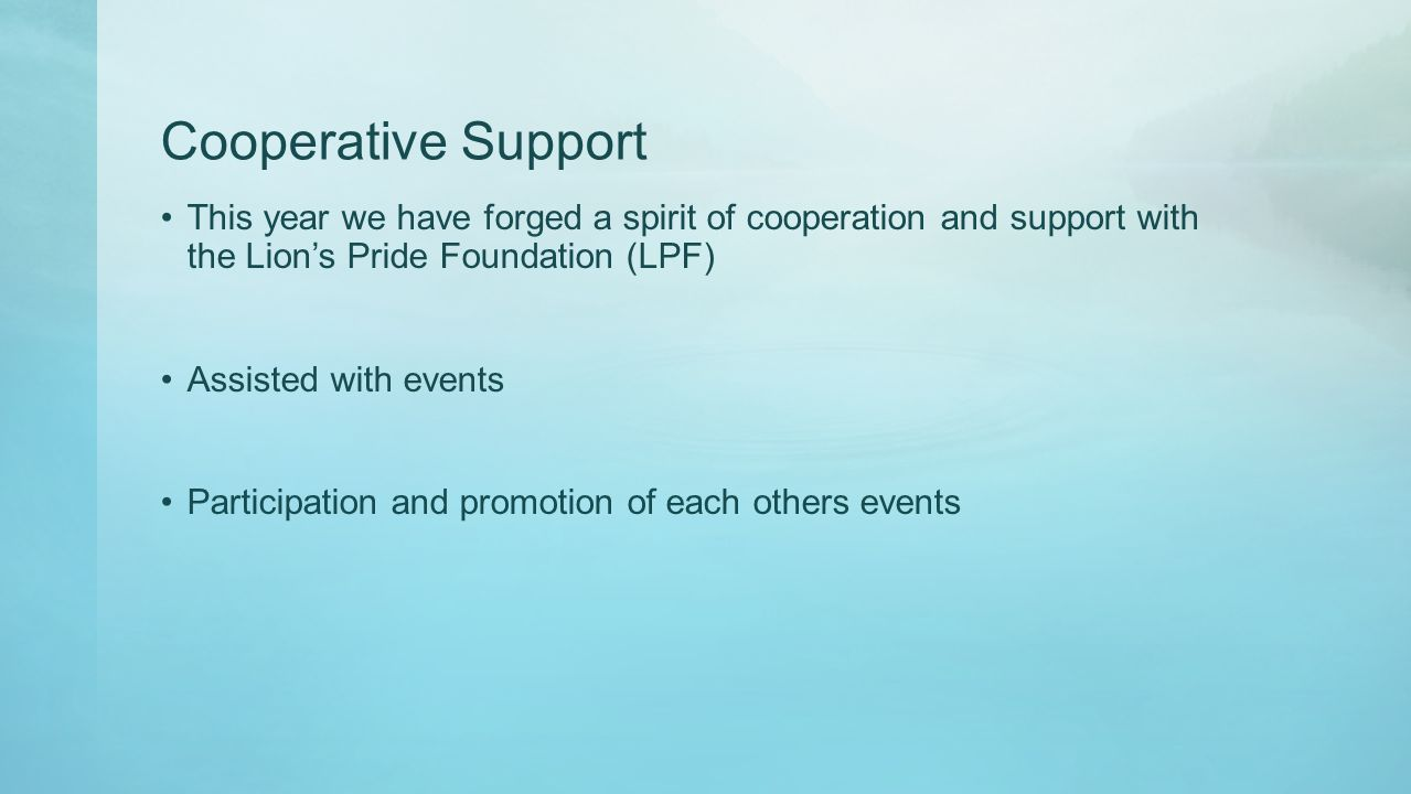 Cooperative Support This year we have forged a spirit of cooperation and support with the Lion's Pride Foundation (LPF) Assisted with events Participation and promotion of each others events