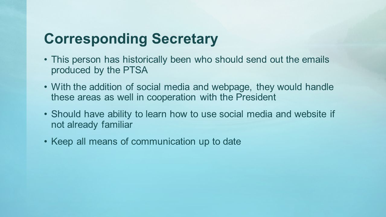 Corresponding Secretary This person has historically been who should send out the emails produced by the PTSA With the addition of social media and webpage, they would handle these areas as well in cooperation with the President Should have ability to learn how to use social media and website if not already familiar Keep all means of communication up to date