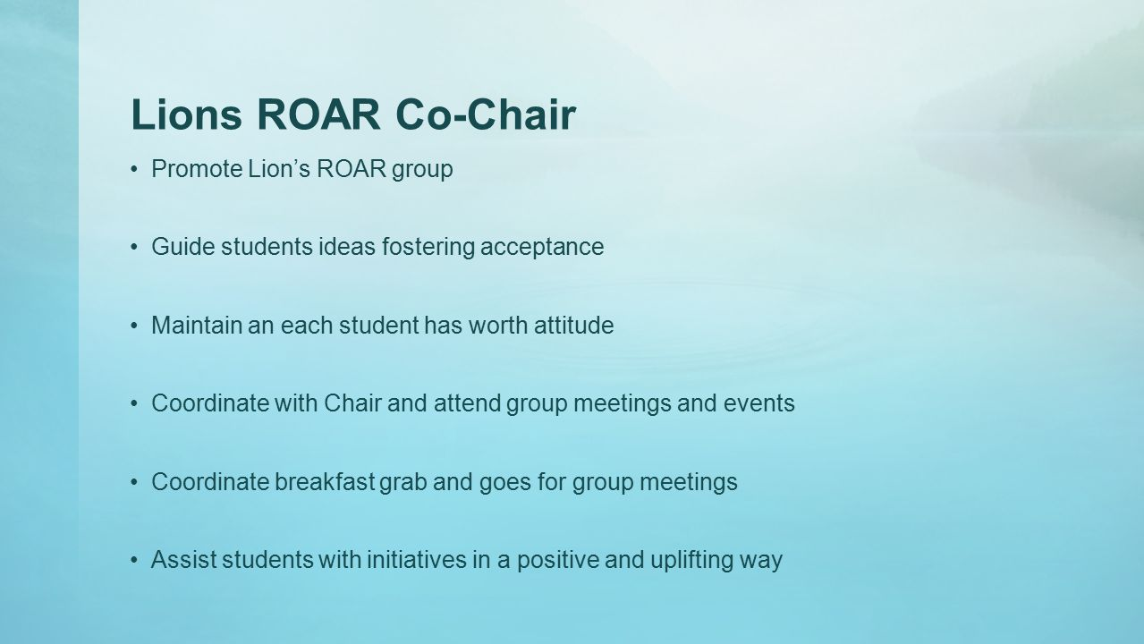 Lions ROAR Co-Chair Promote Lion's ROAR group Guide students ideas fostering acceptance Maintain an each student has worth attitude Coordinate with Chair and attend group meetings and events Coordinate breakfast grab and goes for group meetings Assist students with initiatives in a positive and uplifting way
