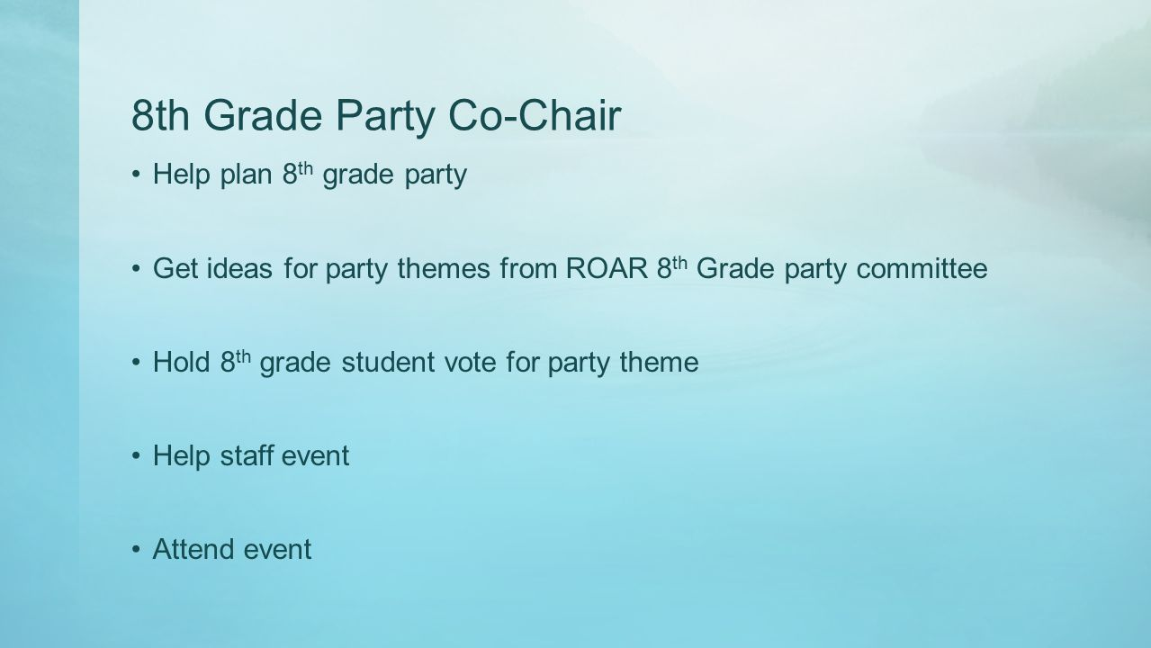 8th Grade Party Co-Chair Help plan 8 th grade party Get ideas for party themes from ROAR 8 th Grade party committee Hold 8 th grade student vote for party theme Help staff event Attend event