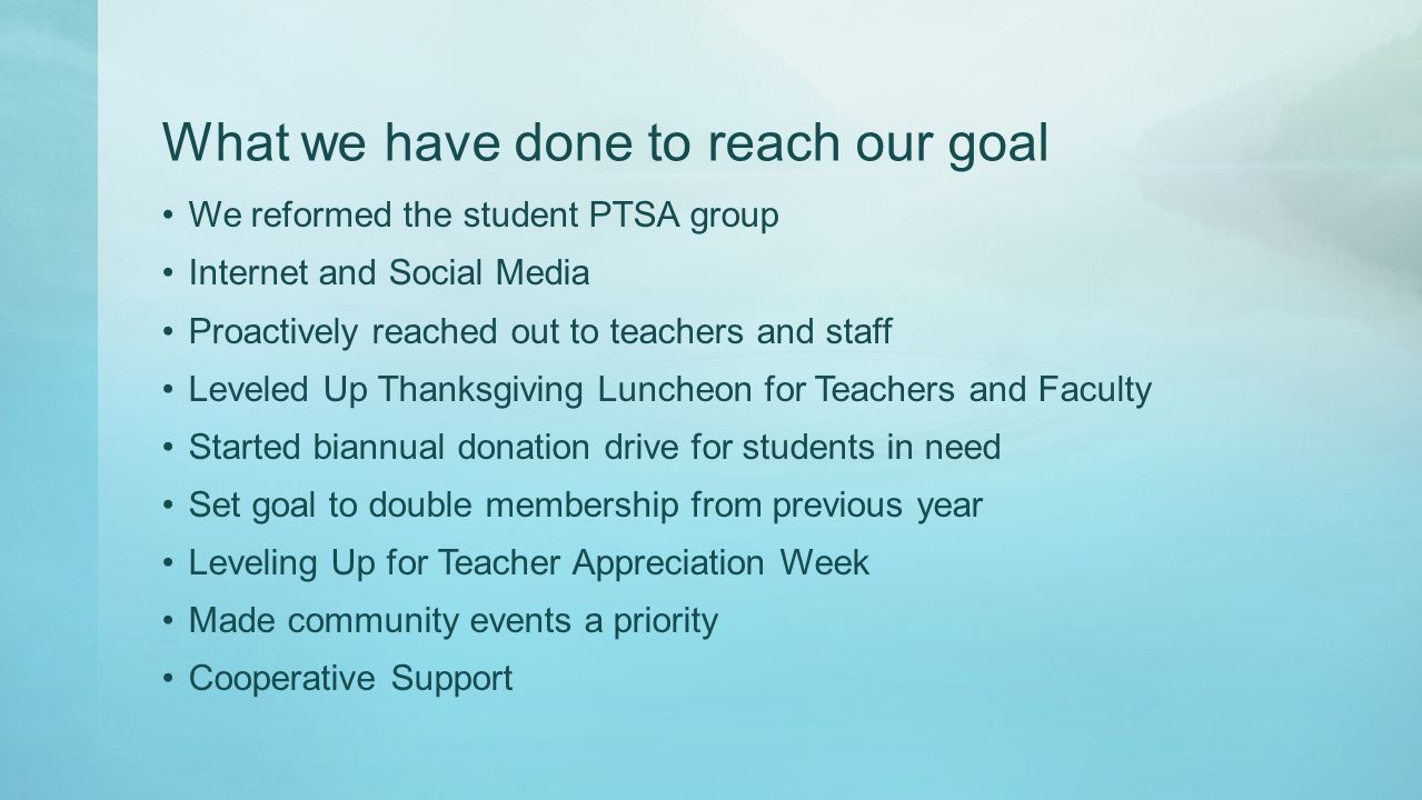 What we have done to reach our goal We reformed the student PTSA group Internet and Social Media Proactively reached out to teachers and staff Leveled Up Thanksgiving Luncheon for Teachers and Faculty Started biannual donation drive for students in need Set goal to double membership from previous year Leveling Up for Teacher Appreciation Week Made community events a priority Cooperative Support
