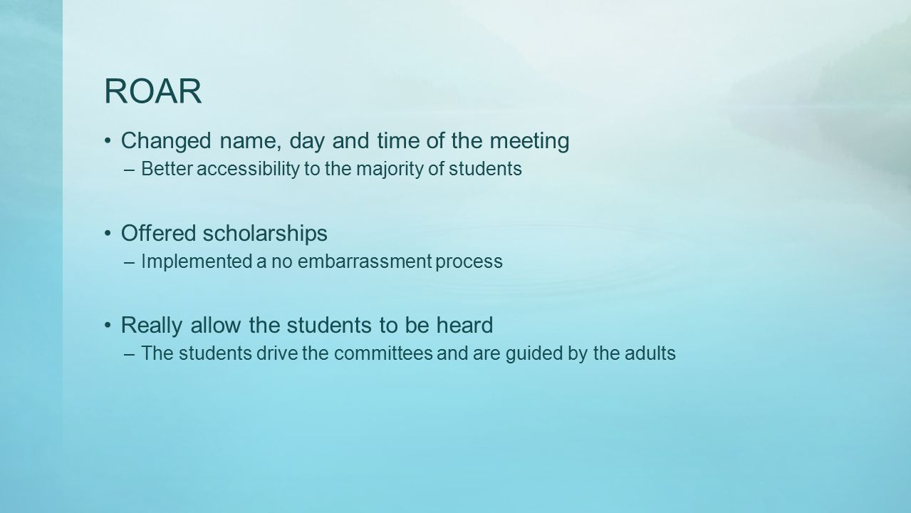 ROAR Changed name, day and time of the meeting –Better accessibility to the majority of students Offered scholarships –Implemented a no embarrassment process Really allow the students to be heard –The students drive the committees and are guided by the adults