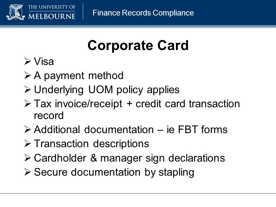 Finance Records Compliance Corporate Card  Visa  A payment method  Underlying UOM policy applies  Tax invoice/receipt + credit card transaction re