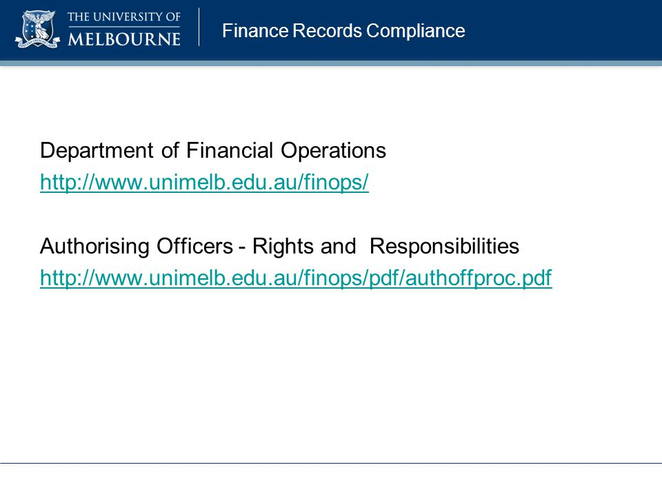 Department of Financial Operations http://www.unimelb.edu.au/finops/ Authorising Officers - Rights and Responsibilities http://www.unimelb.edu.au/fino