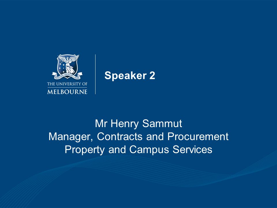Speaker 2 Mr Henry Sammut Manager, Contracts and Procurement Property and Campus Services