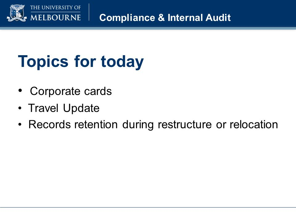 Topics for today Corporate cards Travel Update Records retention during restructure or relocation Compliance & Internal Audit