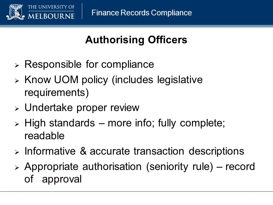 Finance Records Compliance Authorising Officers  Responsible for compliance  Know UOM policy (includes legislative requirements)  Undertake proper