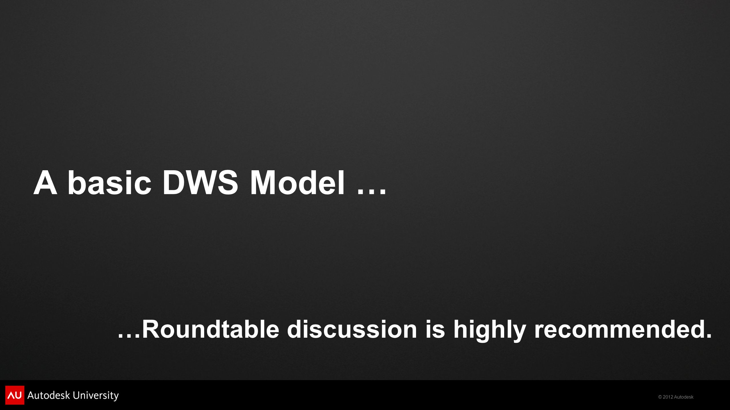 © 2012 Autodesk A basic DWS Model … …Roundtable discussion is highly recommended.