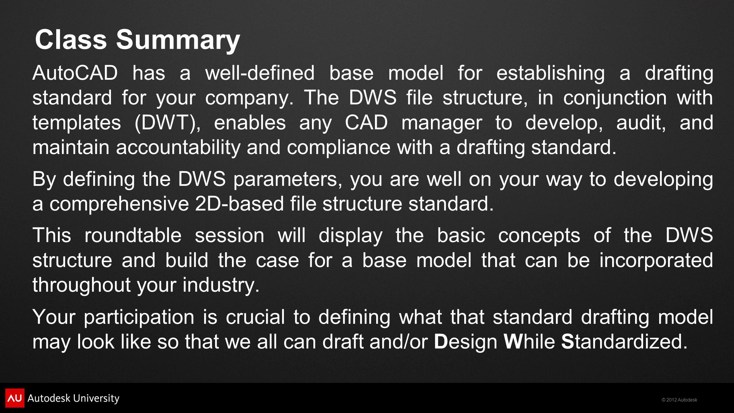 © 2012 Autodesk Class Summary AutoCAD has a well-defined base model for establishing a drafting standard for your company. The DWS file structure, in