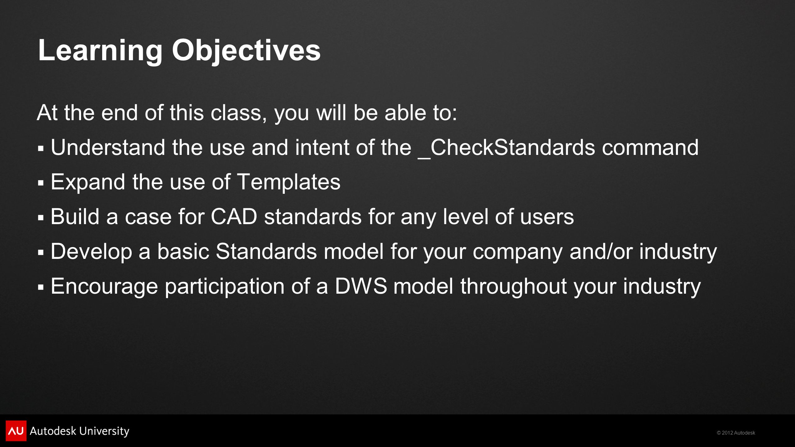 © 2012 Autodesk Learning Objectives At the end of this class, you will be able to:  Understand the use and intent of the _CheckStandards command  Ex