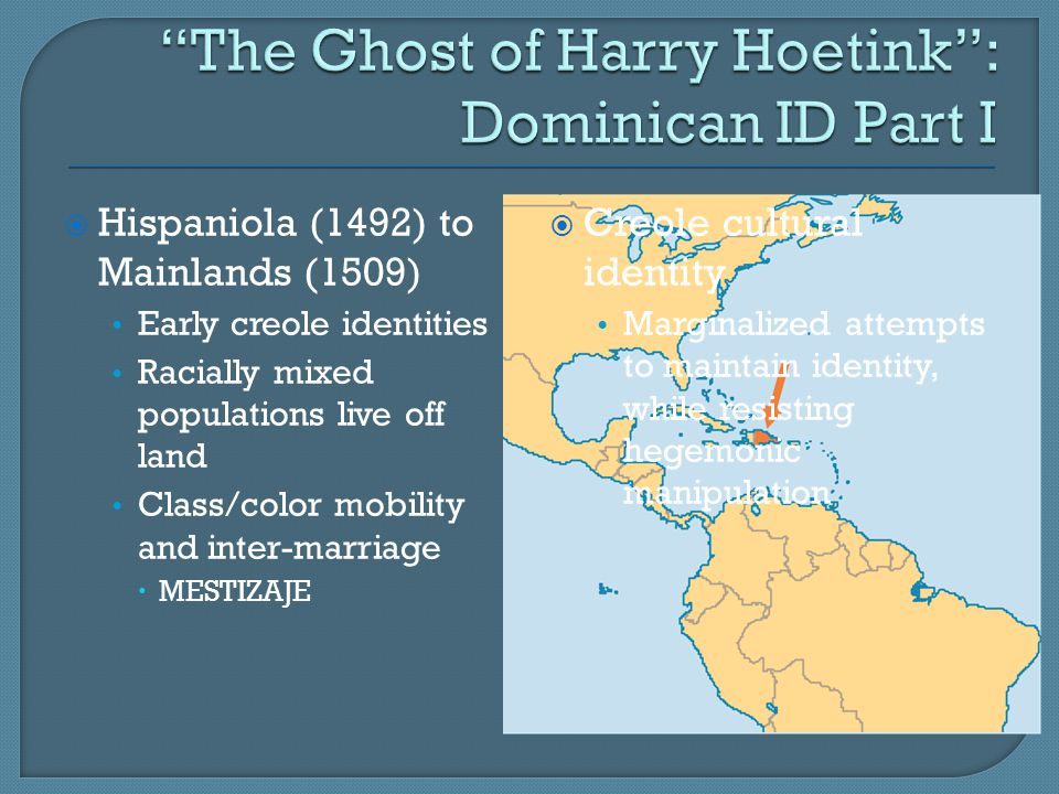  Hispaniola (1492) to Mainlands (1509) Early creole identities Racially mixed populations live off land Class/color mobility and inter-marriage  MESTIZAJE  Creole cultural identity Marginalized attempts to maintain identity, while resisting hegemonic manipulation