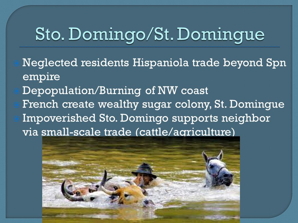  Neglected residents Hispaniola trade beyond Spn empire  Depopulation/Burning of NW coast  French create wealthy sugar colony, St.