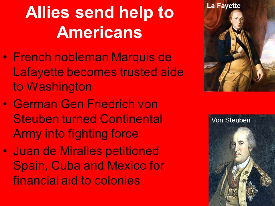 La Fayette Von Steuben French nobleman Marquis de Lafayette becomes trusted aide to Washington German Gen Friedrich von Steuben turned Continental Army into fighting force Juan de Miralles petitioned Spain, Cuba and Mexico for financial aid to colonies Allies send help to Americans