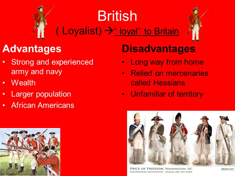 British ( Loyalist)  loyal to Britain Advantages Strong and experienced army and navy Wealth Larger population African Americans Disadvantages Long way from home Relied on mercenaries called Hessians Unfamiliar of territory