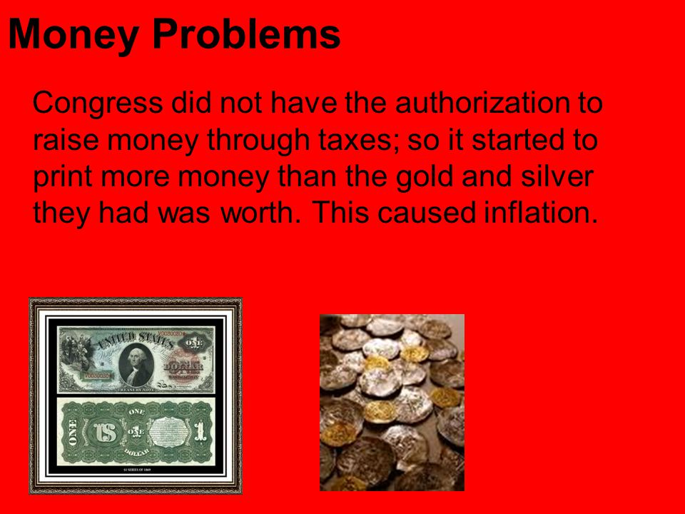 Money Problems Congress did not have the authorization to raise money through taxes; so it started to print more money than the gold and silver they had was worth.