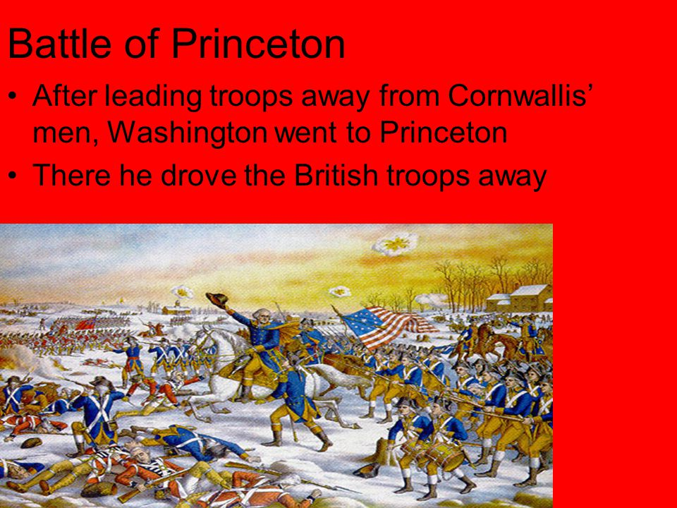 Battle of Princeton After leading troops away from Cornwallis' men, Washington went to Princeton There he drove the British troops away