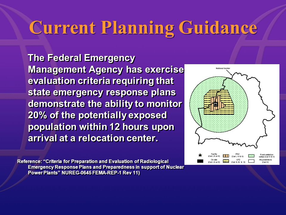 Current Planning Guidance The Federal Emergency Management Agency has exercise evaluation criteria requiring that state emergency response plans demonstrate the ability to monitor 20% of the potentially exposed population within 12 hours upon arrival at a relocation center.