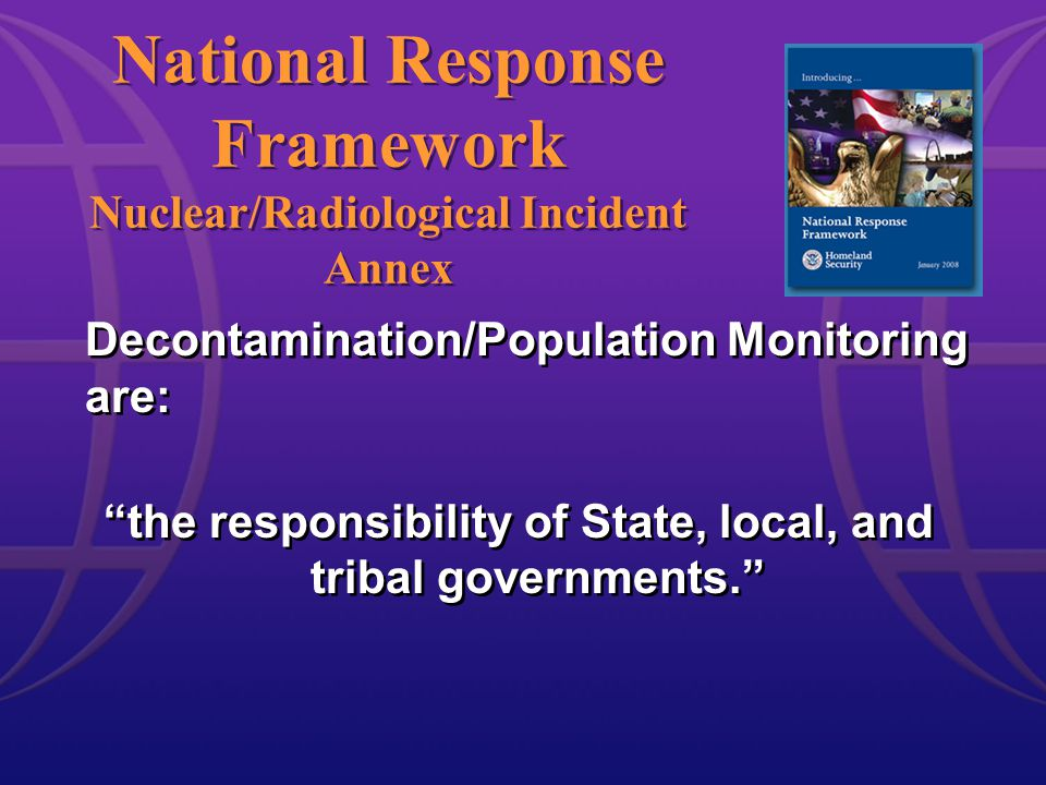 National Response Framework Nuclear/Radiological Incident Annex Decontamination/Population Monitoring are: the responsibility of State, local, and tribal governments. Decontamination/Population Monitoring are: the responsibility of State, local, and tribal governments.