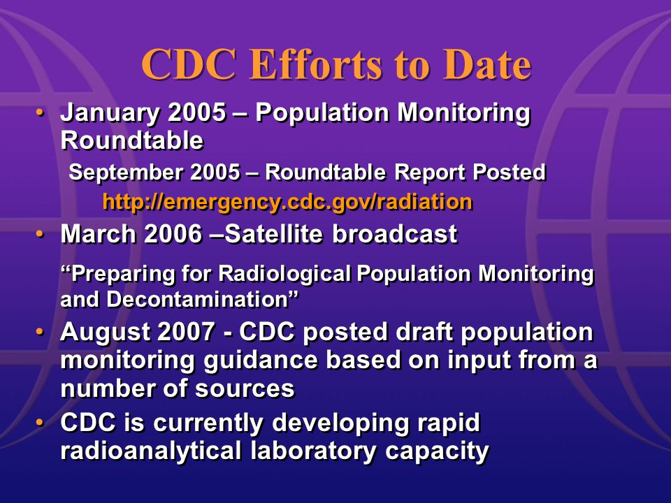 CDC Efforts to Date January 2005 – Population Monitoring Roundtable September 2005 – Roundtable Report Posted http://emergency.cdc.gov/radiation March 2006 –Satellite broadcast Preparing for Radiological Population Monitoring and Decontamination August 2007 - CDC posted draft population monitoring guidance based on input from a number of sources CDC is currently developing rapid radioanalytical laboratory capacity January 2005 – Population Monitoring Roundtable September 2005 – Roundtable Report Posted http://emergency.cdc.gov/radiation March 2006 –Satellite broadcast Preparing for Radiological Population Monitoring and Decontamination August 2007 - CDC posted draft population monitoring guidance based on input from a number of sources CDC is currently developing rapid radioanalytical laboratory capacity