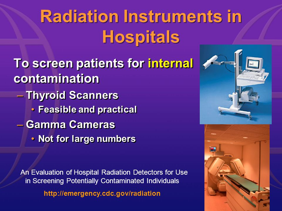Radiation Instruments in Hospitals To screen patients for internal contamination –Thyroid Scanners Feasible and practical –Gamma Cameras Not for large numbers To screen patients for internal contamination –Thyroid Scanners Feasible and practical –Gamma Cameras Not for large numbers An Evaluation of Hospital Radiation Detectors for Use in Screening Potentially Contaminated Individuals http://emergency.cdc.gov/radiation