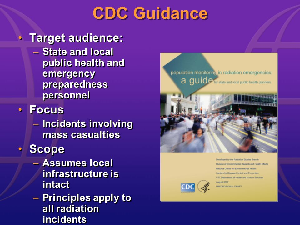 Target audience: –State and local public health and emergency preparedness personnel Focus –Incidents involving mass casualties Scope –Assumes local infrastructure is intact –Principles apply to all radiation incidents Target audience: –State and local public health and emergency preparedness personnel Focus –Incidents involving mass casualties Scope –Assumes local infrastructure is intact –Principles apply to all radiation incidents CDC Guidance