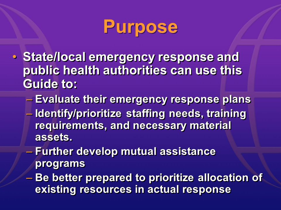 Purpose State/local emergency response and public health authorities can use this Guide to: –Evaluate their emergency response plans –Identify/prioritize staffing needs, training requirements, and necessary material assets.