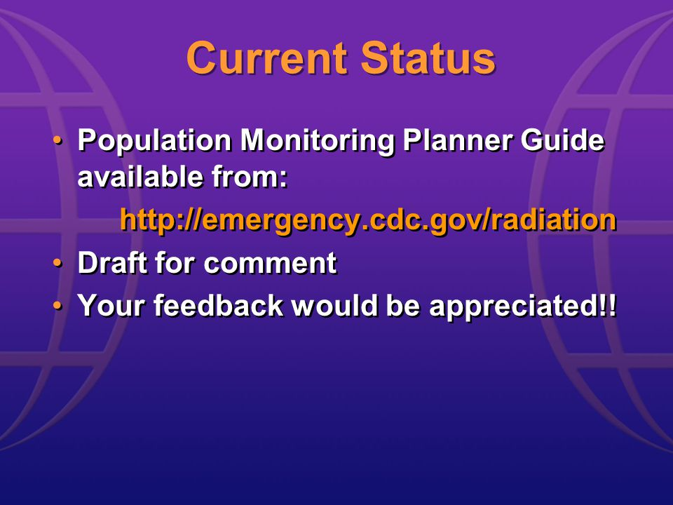 Current Status Population Monitoring Planner Guide available from: http://emergency.cdc.gov/radiation Draft for comment Your feedback would be appreciated!.