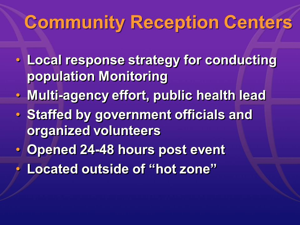 Community Reception Centers Local response strategy for conducting population Monitoring Multi-agency effort, public health lead Staffed by government officials and organized volunteers Opened 24-48 hours post event Located outside of hot zone Local response strategy for conducting population Monitoring Multi-agency effort, public health lead Staffed by government officials and organized volunteers Opened 24-48 hours post event Located outside of hot zone