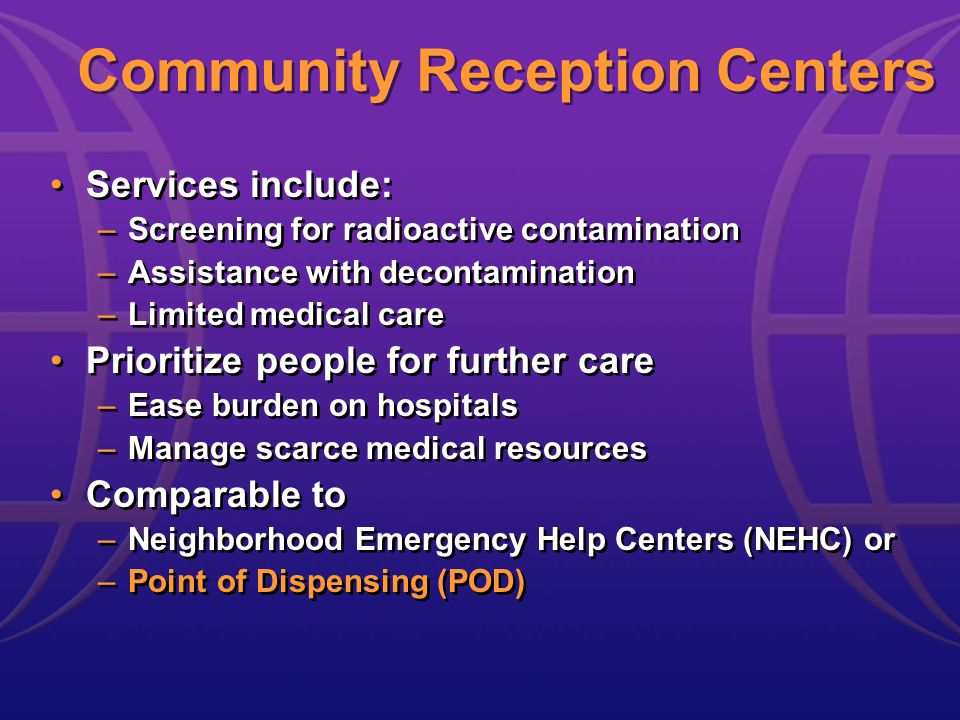 Community Reception Centers Services include: –Screening for radioactive contamination –Assistance with decontamination –Limited medical care Prioritize people for further care –Ease burden on hospitals –Manage scarce medical resources Comparable to –Neighborhood Emergency Help Centers (NEHC) or –Point of Dispensing (POD) Services include: –Screening for radioactive contamination –Assistance with decontamination –Limited medical care Prioritize people for further care –Ease burden on hospitals –Manage scarce medical resources Comparable to –Neighborhood Emergency Help Centers (NEHC) or –Point of Dispensing (POD)