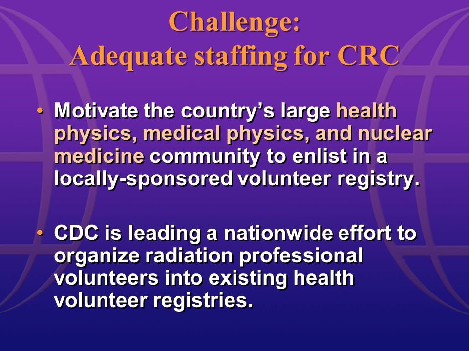 Challenge: Adequate staffing for CRC Motivate the country's large health physics, medical physics, and nuclear medicine community to enlist in a locally-sponsored volunteer registry.