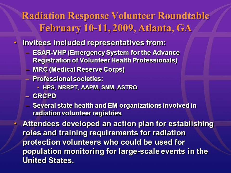 Radiation Response Volunteer Roundtable February 10-11, 2009, Atlanta, GA Invitees included representatives from: –ESAR-VHP (Emergency System for the Advance Registration of Volunteer Health Professionals) –MRC (Medical Reserve Corps) –Professional societies: HPS, NRRPT, AAPM, SNM, ASTRO –CRCPD –Several state health and EM organizations involved in radiation volunteer registries Attendees developed an action plan for establishing roles and training requirements for radiation protection volunteers who could be used for population monitoring for large-scale events in the United States.