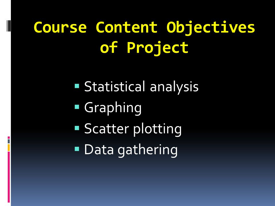 Course Content Objectives of Project  Statistical analysis  Graphing  Scatter plotting  Data gathering