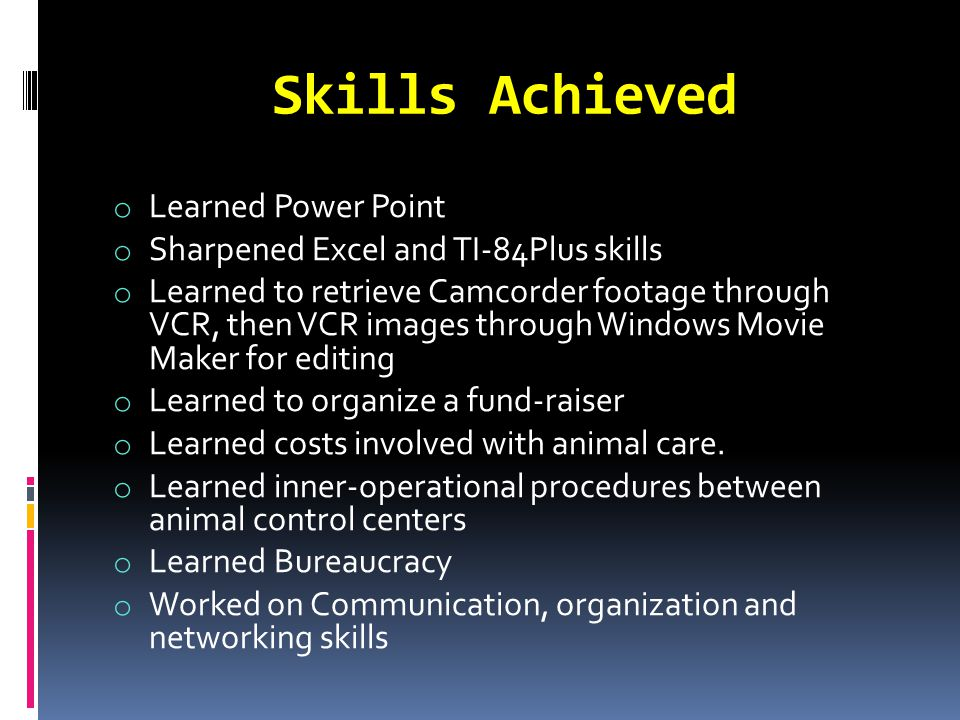 Skills Achieved o Learned Power Point o Sharpened Excel and TI-84Plus skills o Learned to retrieve Camcorder footage through VCR, then VCR images through Windows Movie Maker for editing o Learned to organize a fund-raiser o Learned costs involved with animal care.
