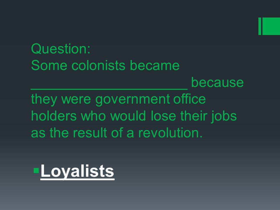 Question: Some colonists became ____________________ because they were government office holders who would lose their jobs as the result of a revolution.