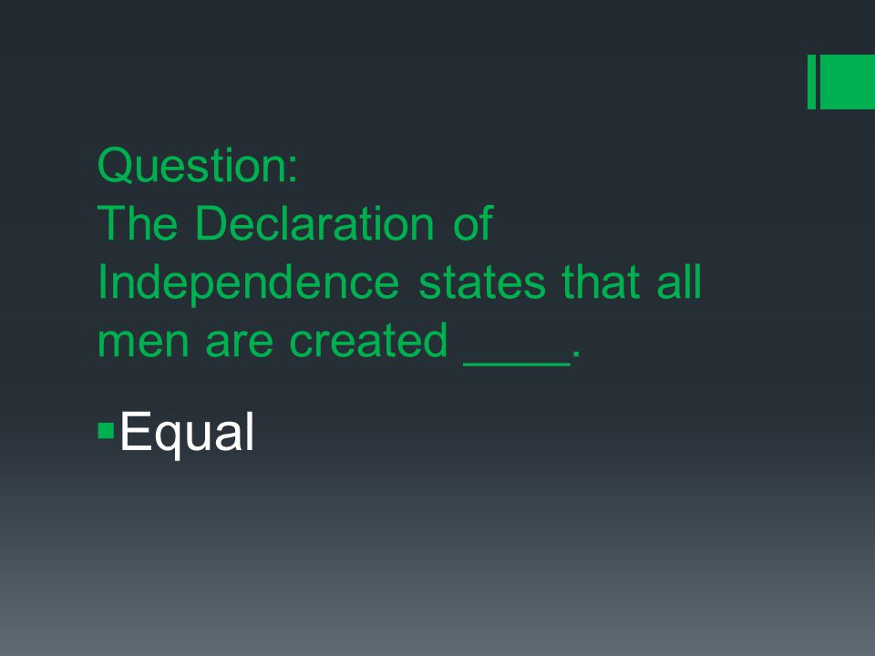 Question: The Declaration of Independence states that all men are created ____.  Equal