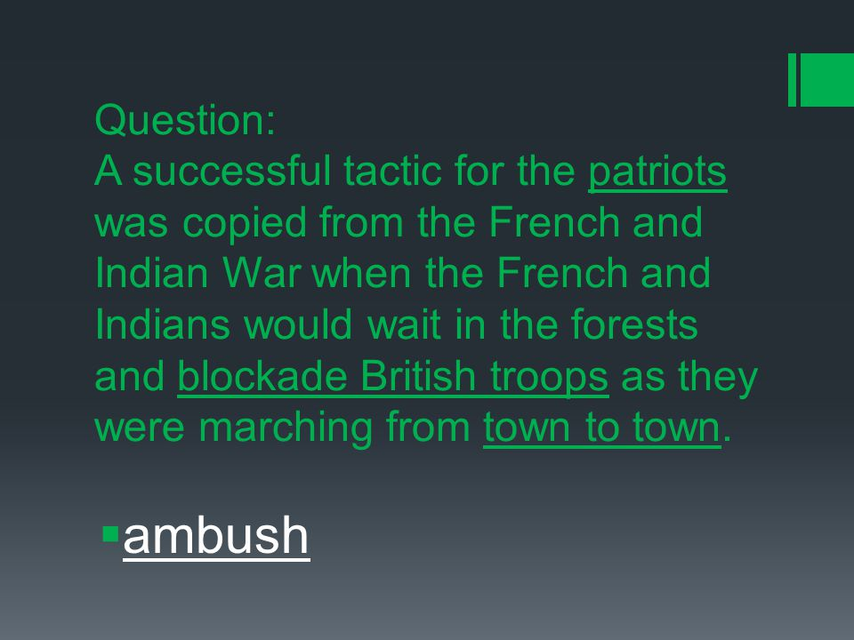 Question: A successful tactic for the patriots was copied from the French and Indian War when the French and Indians would wait in the forests and blockade British troops as they were marching from town to town.